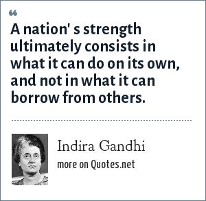 Indira Gandhi: A nation' s strength ultimately consists in what it can do on its own, and not in what it can borrow from others.
