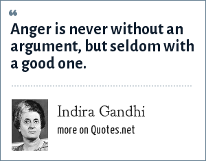 Indira Gandhi: Anger is never without an argument, but seldom with a good one.