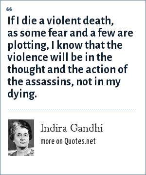 Indira Gandhi: If I die a violent death, as some fear and a few are plotting, I know that the violence will be in the thought and the action of the assassins, not in my dying.
