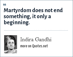 Indira Gandhi: Martyrdom does not end something, it only a beginning.