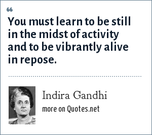 Indira Gandhi: You must learn to be still in the midst of activity and to be vibrantly alive in repose.
