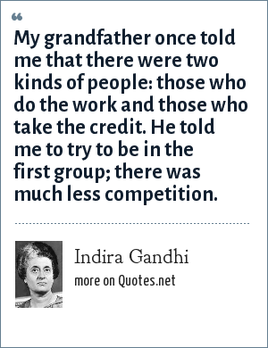 Indira Gandhi: My grandfather once told me that there were two kinds of people: those who do the work and those who take the credit. He told me to try to be in the first group; there was much less competition.