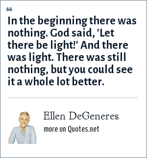 Ellen DeGeneres: In the beginning there was nothing. God said, 'Let there be light!' And there was light. There was still nothing, but you could see it a whole lot better.