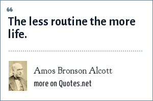 Amos Bronson Alcott: The less routine the more life.
