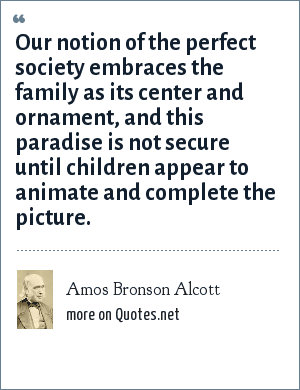 Amos Bronson Alcott: Our notion of the perfect society embraces the family as its center and ornament, and this paradise is not secure until children appear to animate and complete the picture.