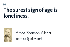 Amos Bronson Alcott: The surest sign of age is loneliness.