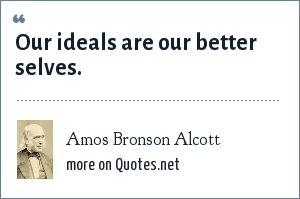 Amos Bronson Alcott: Our ideals are our better selves.
