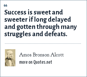 Amos Bronson Alcott: Success is sweet and sweeter if long delayed and gotten through many struggles and defeats.