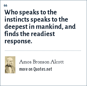 Amos Bronson Alcott: Who speaks to the instincts speaks to the deepest in mankind, and finds the readiest response.