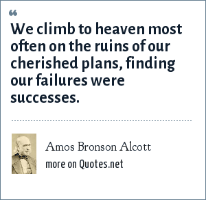 Amos Bronson Alcott: We climb to heaven most often on the ruins of our cherished plans, finding our failures were successes.
