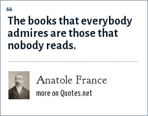 Anatole France: The books that everybody admires are those that nobody reads.