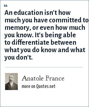 Anatole France: An education isn't how much you have committed to memory, or even how much you know. It's being able to differentiate between what you do know and what you don't.