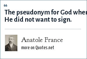 Anatole France: The pseudonym for God when He did not want to sign.