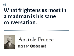 Anatole France: What frightens us most in a madman is his sane conversation.