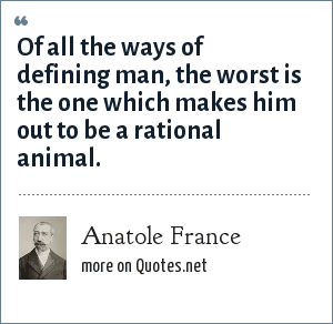 Anatole France: Of all the ways of defining man, the worst is the one which makes him out to be a rational animal.