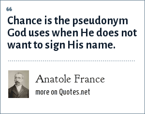 Anatole France: Chance is the pseudonym God uses when He does not want to sign His name.