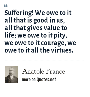 Anatole France: Suffering! We owe to it all that is good in us, all that gives value to life; we owe to it pity, we owe to it courage, we owe to it all the virtues.