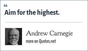 Andrew Carnegie: Aim for the highest.