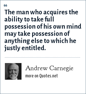 Andrew Carnegie: The man who acquires the ability to take full possession of his own mind may take possession of anything else to which he justly entitled.