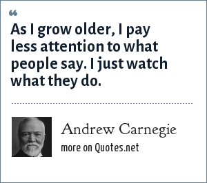 Andrew Carnegie: As I grow older, I pay less attention to what people say. I just watch what they do.