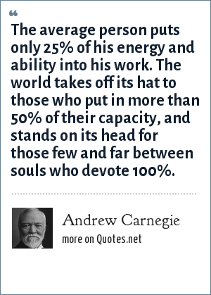 Andrew Carnegie: The average person puts only 25% of his energy and ability into his work. The world takes off its hat to those who put in more than 50% of their capacity, and stands on its head for those few and far between souls who devote 100%.