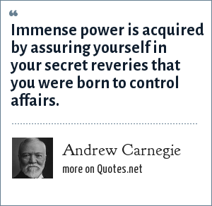 Andrew Carnegie: Immense power is acquired by assuring yourself in your secret reveries that you were born to control affairs.