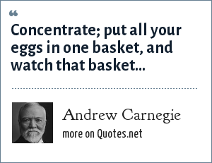 Andrew Carnegie: Concentrate; put all your eggs in one basket, and watch that basket...