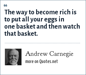 Andrew Carnegie: The way to become rich is to put all your eggs in one basket and then watch that basket.