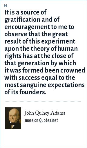 John Quincy Adams: It is a source of gratification and of encouragement to me to observe that the great result of this experiment upon the theory of human rights has at the close of that generation by which it was formed been crowned with success equal to the most sanguine expectations of its founders.