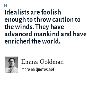 Emma Goldman: Idealists are foolish enough to throw caution to the winds. They have advanced mankind and have enriched the world.