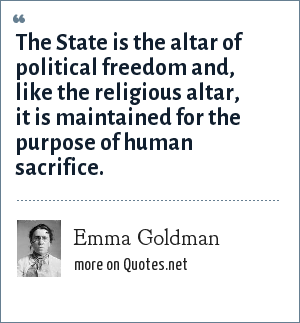 Emma Goldman: The State is the altar of political freedom and, like the religious altar, it is maintained for the purpose of human sacrifice.