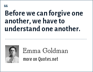 Emma Goldman: Before we can forgive one another, we have to understand one another.