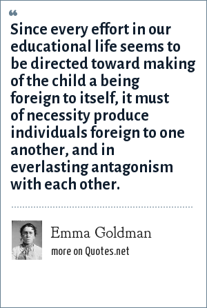 Emma Goldman: Since every effort in our educational life seems to be directed toward making of the child a being foreign to itself, it must of necessity produce individuals foreign to one another, and in everlasting antagonism with each other.