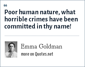 Emma Goldman: Poor human nature, what horrible crimes have been committed in thy name!