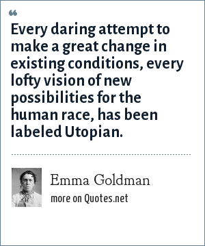 Emma Goldman: Every daring attempt to make a great change in existing conditions, every lofty vision of new possibilities for the human race, has been labeled Utopian.