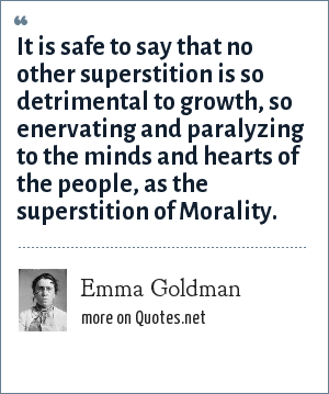 Emma Goldman: It is safe to say that no other superstition is so detrimental to growth, so enervating and paralyzing to the minds and hearts of the people, as the superstition of Morality.