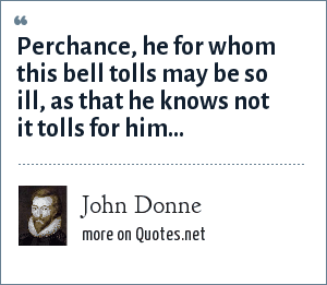 John Donne: Perchance, he for whom this bell tolls may be so ill, as that he knows not it tolls for him...