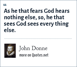 John Donne: As he that fears God hears nothing else, so, he that sees God sees every thing else.