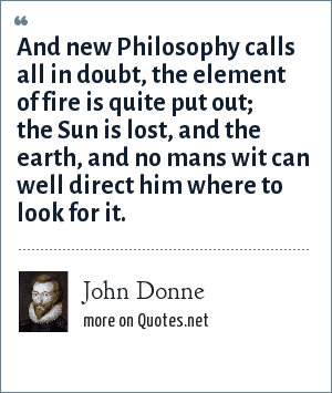 John Donne: And new Philosophy calls all in doubt, the element of fire is quite put out; the Sun is lost, and the earth, and no mans wit can well direct him where to look for it.