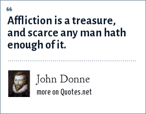 John Donne: Affliction is a treasure, and scarce any man hath enough of it.