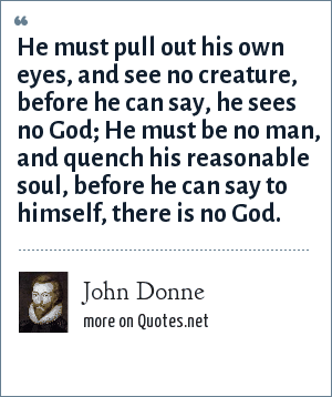 John Donne: He must pull out his own eyes, and see no creature, before he can say, he sees no God; He must be no man, and quench his reasonable soul, before he can say to himself, there is no God.