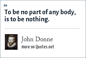 John Donne: To be no part of any body, is to be nothing.