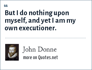 John Donne: But I do nothing upon myself, and yet I am my own executioner.