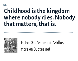 Edna St. Vincent Millay: Childhood is the kingdom where nobody dies. Nobody that matters, that is.