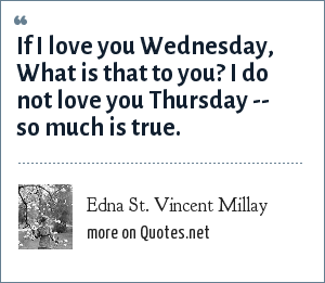 Edna St. Vincent Millay: If I love you Wednesday, What is that to you? I do not love you Thursday -- so much is true.