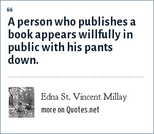 Edna St. Vincent Millay: A person who publishes a book appears willfully in public with his pants down.