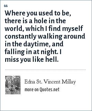 Edna St. Vincent Millay: Where you used to be, there is a hole in the world, which I find myself constantly walking around in the daytime, and falling in at night. I miss you like hell.