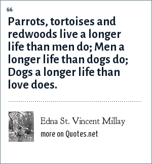 Edna St. Vincent Millay: Parrots, tortoises and redwoods live a longer life than men do; Men a longer life than dogs do; Dogs a longer life than love does.