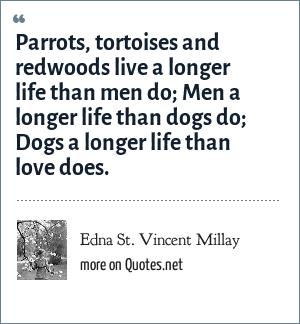 Edna St. Vincent Millay: Parrots, tortoises and redwoods live a longer life than men do; Men a longer life than dogs do; Dogs a longer life than love does.