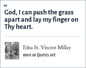 Edna St. Vincent Millay: God, I can push the grass apart and lay my finger on Thy heart.